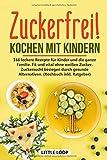 Zuckerfrei! Kochen mit Kindern: 166 leckere Rezepte für Kinder und die ganze Familie. Fit und vital ohne weißen Zucker. Zuckersucht besiegen durch gesunde Alternativen. (Kochbuch inkl. Ratgeber)