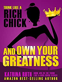 Think Like a Rich Chick and Own Your Greatness: Quit Screwing Around, and Do What You Came Here to Do! by [Katrina  Ruth, Deanna Shanti]