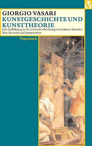 Kunstgeschichte und Kunsttheorie: Eine Einführung in die Lebensbeschreibung berühmter Künstler (Vasari)