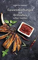 Gewürzmischungen und Grillsoßen selber machen: Über 100 Rezepte für Gewürzmischungen und Grillsoßen (German Edition)