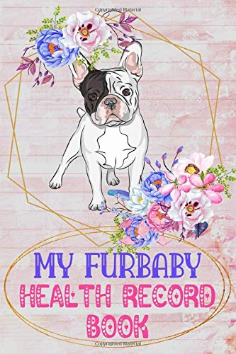 My Furbaby Health Record Book: Frenchie Dog Puppy Pet Wellness Record Journal And Organizer For French Bulldog Furbaby Dog Owners and Lovers