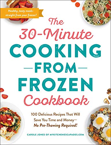 The 30-Minute Cooking from Frozen Cookbook: 100 Delicious Recipes That Will Save You Time and Money―No Pre-Thawing Required!