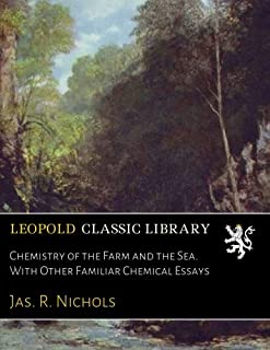 Chemistry of the Farm and the Sea. With Other Familiar Chemical Essays