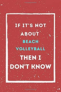 If It's Not About Beach Volleyball, Then I Don't Know: Beach Volleyball Journal For Boys or Beach Volleyball gift for Girl...