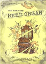 The American Reed Organ...Its History; How it Works; How to Rebuild it: a Treatise on Its History, Restoration and Tuning, with Descriptions of Some Outstanding Collections, Including a Stop Dictionary and a Directory of Reed Organs