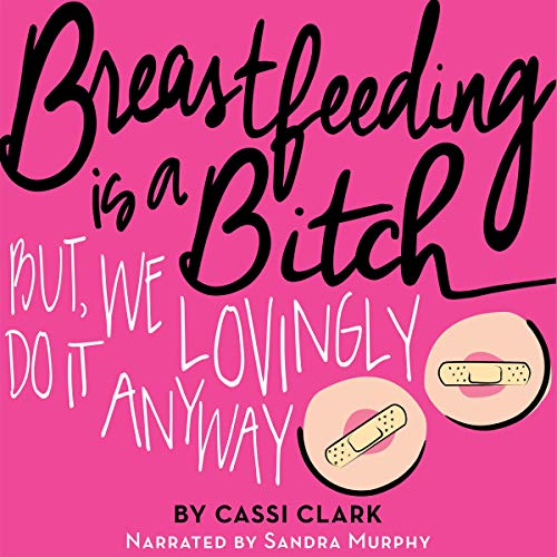 Breastfeeding Is a B---h: But We Lovingly Do It Anyway audiobook cover art