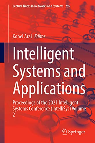 Intelligent Systems and Applications: Proceedings of the 2021 Intelligent Systems Conference (IntelliSys) Volume 2: 295 (Lecture Notes in Networks and Systems)