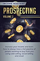 Prospecting: Increase Your Income and Learn How to Always Have a Full Pipeline of People Wanting to Buy from You Using Cold Calling, Social Selling, and Email Volume 2