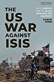 The US War Against ISIS: How America and its Allies Defeated the Caliphate