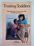 Trusting Toddlers: Planning for One- To Three-Year-Olds in Child Care Centers