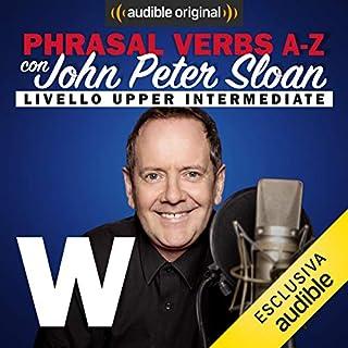 W (Lesson 24)     Phrasal verbs A-Z con John Peter Sloan              Di:                                                                                                                                 John Peter Sloan                               Letto da:                                                                                                                                 John Peter Sloan                      Durata:  22 min     9 recensioni     Totali 4,7