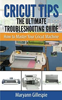 Paperback Cricut Tips the Ultimate Troubleshooting Guide: How to Master Your Cricut Machine Book