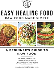Easy Healing Food: Raw Food Made Simple: A Beginner's Guide to Raw Food: Travel Essential Dehydrator-Free Uncooked Handbook