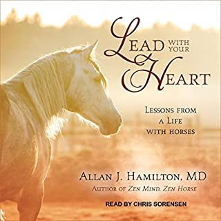 Lead with Your Heart     Lessons from a Life with Horses              By:                                                                                                                                 Allan J. Hamilton MD                               Narrated by:                                                                                                                                 Chris Sorensen                      Length: 4 hrs and 6 mins     15 ratings     Overall 3.3