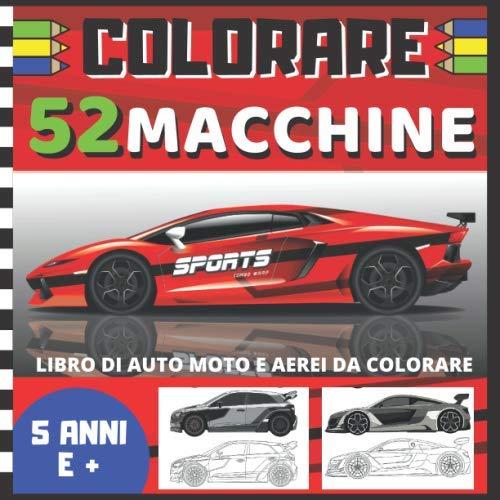 COLORARE 52 macchine - Libro di auto moto e aerei da colorare: Libro per bambini di 5 anni e più, ma anche per adulti | album da colorare