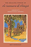 The Healing Power of the Santuario de Chimayó: America's Miraculous Church (Religion, Race, and Ethnicity)