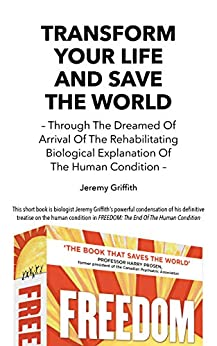 Transform Your Life And Save The World: Through The Dreamed Of Arrival Of The Rehabilitating Biological Explanation Of The Human Condition by [Jeremy Griffith]