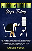 Procrastination Stops Today: Do You Have Countless Ideas and Unfinished Projects? Discover the Simple Way to Shift Your Mindset and Increase Your Productivity by 10X, Even If you're Lazy AF