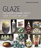 Glaze: The Ultimate Ceramic Artist's Guide to Glaze and Color...
