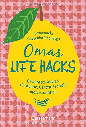 Omas Life Hacks. Geniale Haushaltstipps: Bewährtes Wissen für Küche, Garten, Freizeit und Gesundheit