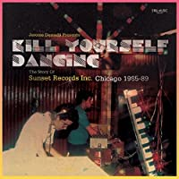 KILL YOURSELF DANCING : THE STORY OF SUNSET RECORDS INC. CHICAGO 1985-88 (ANALOG)
