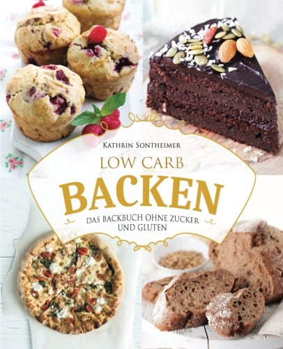 Low Carb Backen – Das Backbuch ohne Zucker und Gluten: 80 köstliche Low Carb Rezepte für Kuchen, Gebäck, Brot, Pizza und Co (low carb kochbuch, low carb rezepte, low carb high fat, low carb backbuch)