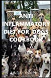 ANTI INFLAMMATORY DIET FOR DOGS COOKBOOK: COMPREHENSIVE GUIDE AND COOKBOOK FOR INFLAMMATORY DIET FOR DOGS WITH RECIPE FOR TREAT RAW AND HOMEMADE RECIPE FOR HEALTHY MEAL PLAN