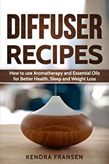 Diffuser Recipes: How to use Aromatherapy and Essential Oils for Better Health, Sleep and Weight Loss
