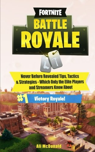 Fortnite: Battle Royale - Never Before Revealed Tips, Tactics & Strategies Which Only the Elite Players and Streamers Know about