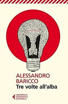 Tre volte all'alba (Universale economica Vol. 8344) di [Alessandro Baricco]