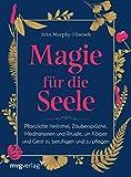 Magie für die Seele: Pflanzliche Heilmittel, Zaubersprüche, Meditationen und Rituale, um...