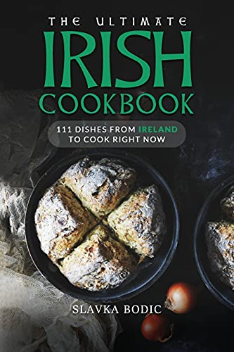 The Ultimate Irish Cookbook: 111 Dishes From Ireland To Cook Right Now (World Cuisines)
