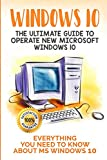 Windows 10: The Ultimate Guide to Operate New Microsoft Windows 10. Everything You Need to Know about MS Windows 10