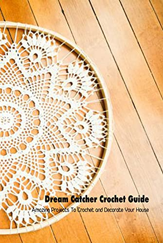 Dream Catcher Crochet Guide: Amazing Projects To Crochet and Decorate Your House: Tutorial To Make Dream Catcher
