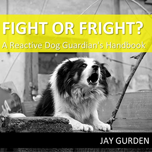 Fight or Fright?: A Reactive Dog Guardian's Handbook cover art