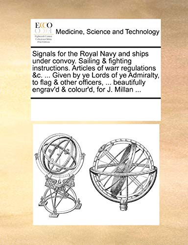 Signals for the Royal Navy and ships under convoy. Sailing & fighting instructions. Articles of warr regulations &c. ... Given by ye Lords of ye ... engrav'd & colour'd, for J. Millan ...