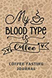 MY BLOOD TYPE IS COFFEE. Coffee tasting journal: Keep Track of Every Detail: Brand, Origin, Price, Brew Method, Aroma, Flavour... | Tracking Notebook & Log book | Gifts for Real Coffee Lovers.