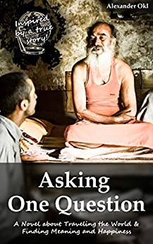 Asking One Question: A Novel about Traveling the World & Finding Meaning and Happiness by [Alexander Okl]