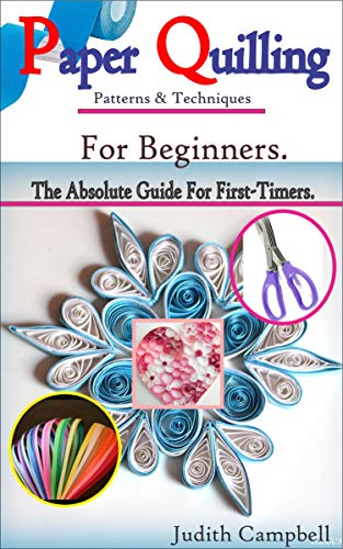PAPER QUILLING Patterns & Techniques For Beginners-: The Absolute Guide For First-Timers & Experts. by [Judith Campbell]