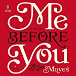 Me Before You     A Novel              By:                                                                                                                                 Jojo Moyes                               Narrated by:                                                                                                                                 Susan Lyons,                                                                                        Anna Bentink,                                                                                        Steven Crossley,                   and others                 Length: 14 hrs and 40 mins     31,528 ratings     Overall 4.6