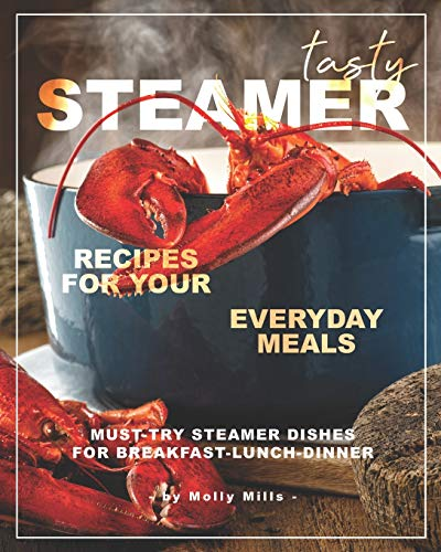 Tasty Steamer Recipes for Your Everyday Meals: Must-Try Steamer Dishes for Breakfast-Lunch-Dinner