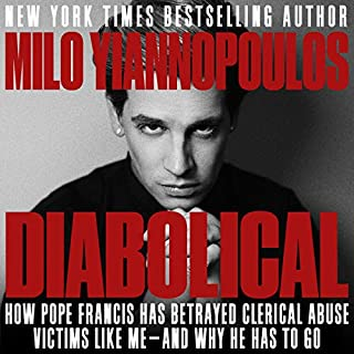 Diabolical     How Pope Francis Has Betrayed Clerical Abuse Victims Like Me - and Why He Has to Go              By:                                                                                                                                 Milo Yiannopoulos                               Narrated by:                                                                                                                                 Milo Yiannopoulos                      Length: 3 hrs and 39 mins     119 ratings     Overall 4.7