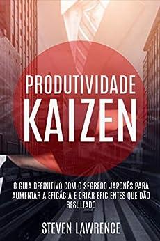 Produtividade Kaizen: O Guia Definitivo Com O Segredo Japonês Para Aumentar A Eficácia E Criar Eficientes Que Dão Resultado por [Steven Lawrence]