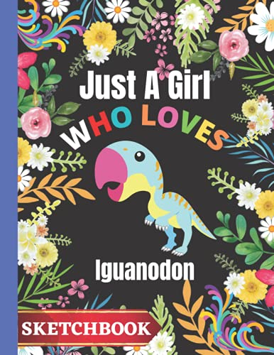 Just A Girl Who Loves Iguanodon: Iguanodon Sketchbook For Girls,For Drawing,Iguanodon Sketching & Crayon Coloring Book ,Birthday/Thanksgiving/Christmas Gift for Iguanodon lover Girls