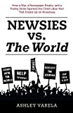 Newsies vs. the World: How a War, a Newspaper Rivalry, and a Trolley Strike Sparked the Child Labor Riot That Ended Up on Broadway (English Edition)