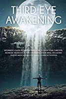 Third Eye Awakening: Beginner's Guide to Understand How to Open Your Third Eye, Increase Abundance, and Expanding Your Mind, Including Guided Meditations for Pineal Gland Activation