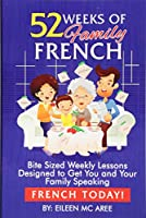 52 Weeks of Family French: Bite Sized Weekly Lessons Designed to Get You and Your Family Speaking French Today!