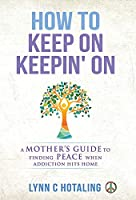 How to Keep On Keepin' On: A Mother's Guide to Finding Peace When Addiction Hits Home