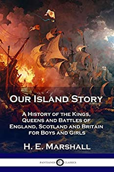Our Island Story  A History of the Kings Queens and Battles of England Scotland and Britain for Boys and Girls