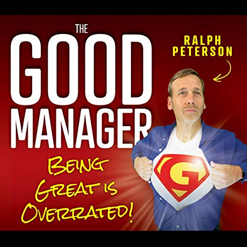 Amazon.com: The Good Manager: Being Great Is Overrated! (Audible Audio Edition): Ralph Peterson, Ralph Peterson, Four-Nineteen Press: Audible Audiobooks
